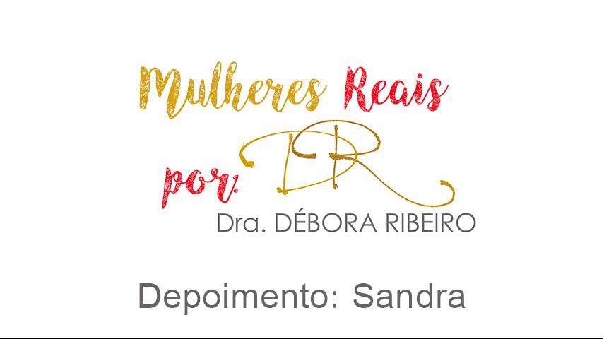 Mulheres Reais por Dra. Débora Ribeiro: Sandra conta sua experiência