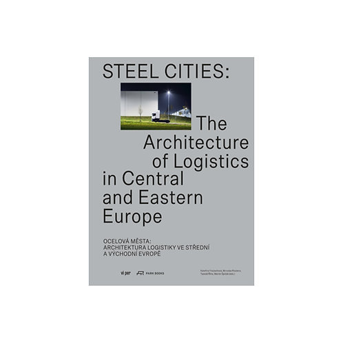 Steel Cities / The Architecture of Logistics in Central and Eastern Europe