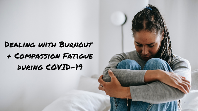 Dealing with Burnout & Compassion Fatigue during COVID-19
