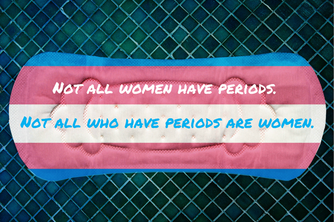 Not all women have periods, not all who have periods are women.