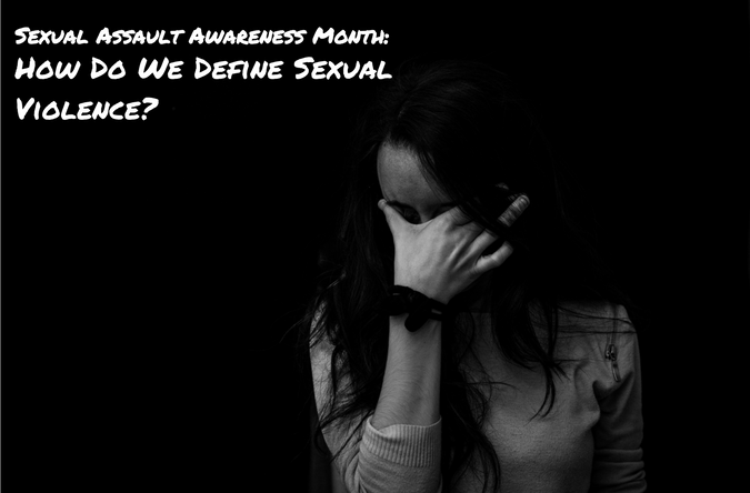 Sexual Assault Awareness Month: How Do We Define Sexual Violence?
