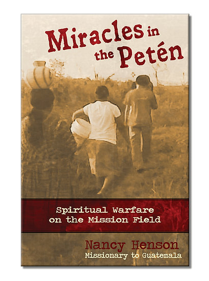 Miracles in the Petén - Spiritual Warfare on the Mission Field