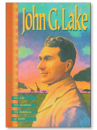 John G Lake His Life, His Sermons, His Boldness of Faith