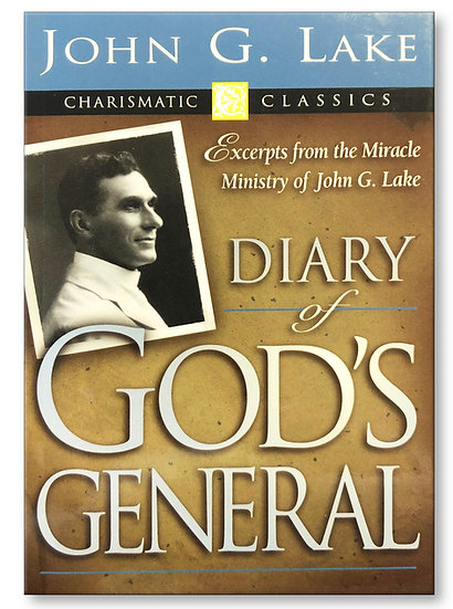 John G Lake: Diary Of God's General - Excerpts from his Miracle Ministry