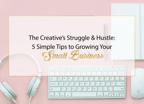 The Creative's Struggle & Hustle: 5 Simple Tips to Growing Your Small Business