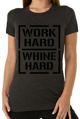 WORK HARD WHINE HARD