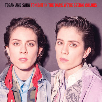 "Tegan & Sara ""Tonight In The Dark We're Seeing Colors"""