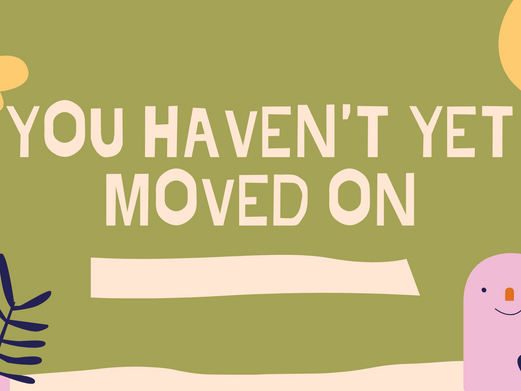 YOU HAVEN'T YET MOVED ON