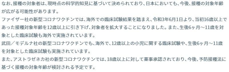 なお、接種の対象者は、現時点の科学的知見に基づいて決められており、日本においても、今後、接種の対象年齢が広がる可能性があります。 ファイザー社の新型コロナワクチンでは、海外での臨床試験結果を踏まえ、令和3年6月1日より、当初16歳以上であった接種対象年齢を12歳以上に引き下げ、対象者を拡大することになりました。また、生後6ヶ月~11歳を対象とした臨床試験も海外で実施されています。 武田/モデルナ社の新型コロナワクチンでも、海外で、12歳以上の小児に関する臨床試験や、生後6ヶ月~11歳を対象とした臨床試験も実施されています。 また、アストラゼネカ社の新型コロナワクチンでは、18歳以上に対して薬事承認されており、今後、予防接種法に基づく接種の対象年齢が検討される予定です。
