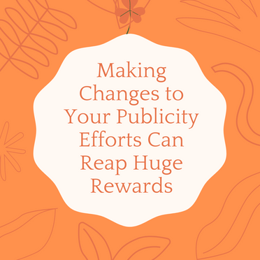 Making Changes to Your Publicity Efforts Can Reap Huge Rewards
