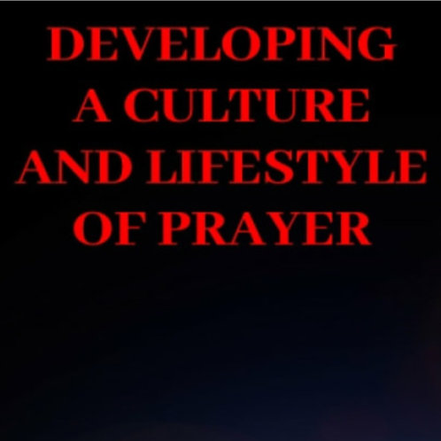 DEVELOPING A CULTURE & A LIFE OF PRAYER