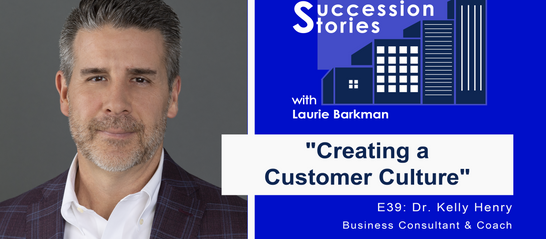 Succession Stories E39: Creating a Customer Culture - Dr. Kelly Henry