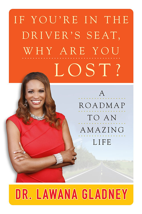 If You're in the Driver's Seat, Why are you Lost? A Roadmap to an Amazing Life