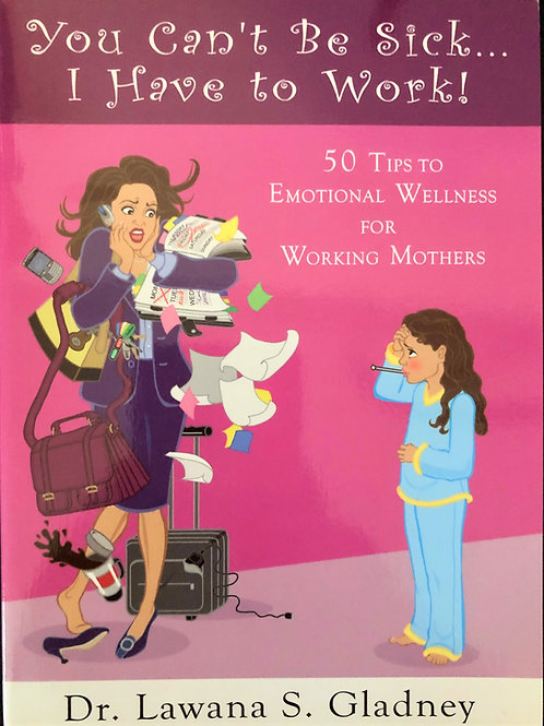 You Can't Be Sick, I Have to Work - 50 Tips for Working Mothers