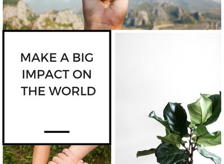 Make a Big Impact On The World Around You