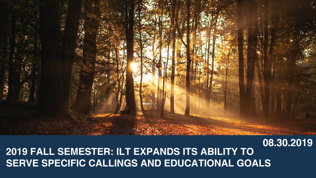 2019 Fall Semester: ILT Expands its Ability to Serve Specific Callings and Educational Goals