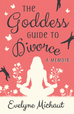 The Goddess Guide to Divorce: A Memoir by Evelyne Michaut