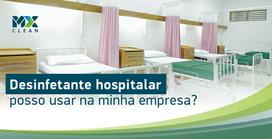 Desinfetante hospitalar: posso usar na minha empresa?