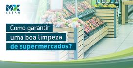 Como garantir uma boa limpeza de supermercados?