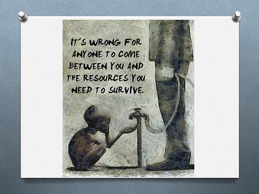 C'est injuste que quelqu'un se mette entre vous et les ressources dont vous avez besoin pour survivre.