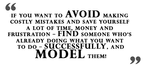 If you want to avoid making costly mistakes and save yourself a lot of time, money and frustration find someone who's already doing what you want to do - successfully, and model them.png