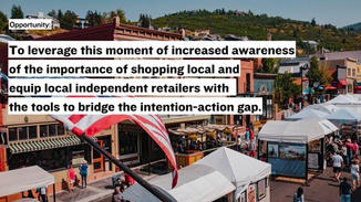 We see from our interview results and cultural analysis that if local businesses are not around, there will be a profound absence both in the community and the hearts of the citizens. But the desire for something doesn't always translate to effective action. And action is what these businesses need right now.  There is an opportunity to leverage this moment of increased awareness and equip local independent retailers with the tools to bridge the intention-action gap.