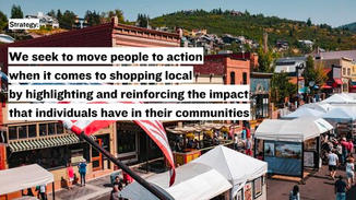 """This leads us to our strategy, """"We seek to move people to action when it comes to shopping local by highlighting and reinforcing the impact that individuals have in their communities."""""""