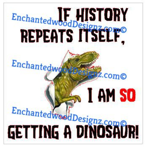 History Repeats, I'm So Getting a Dinosaur