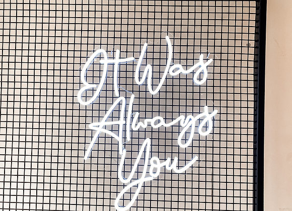 """""""IT WAS ALWAYS YOU"""" Neon Sign"""