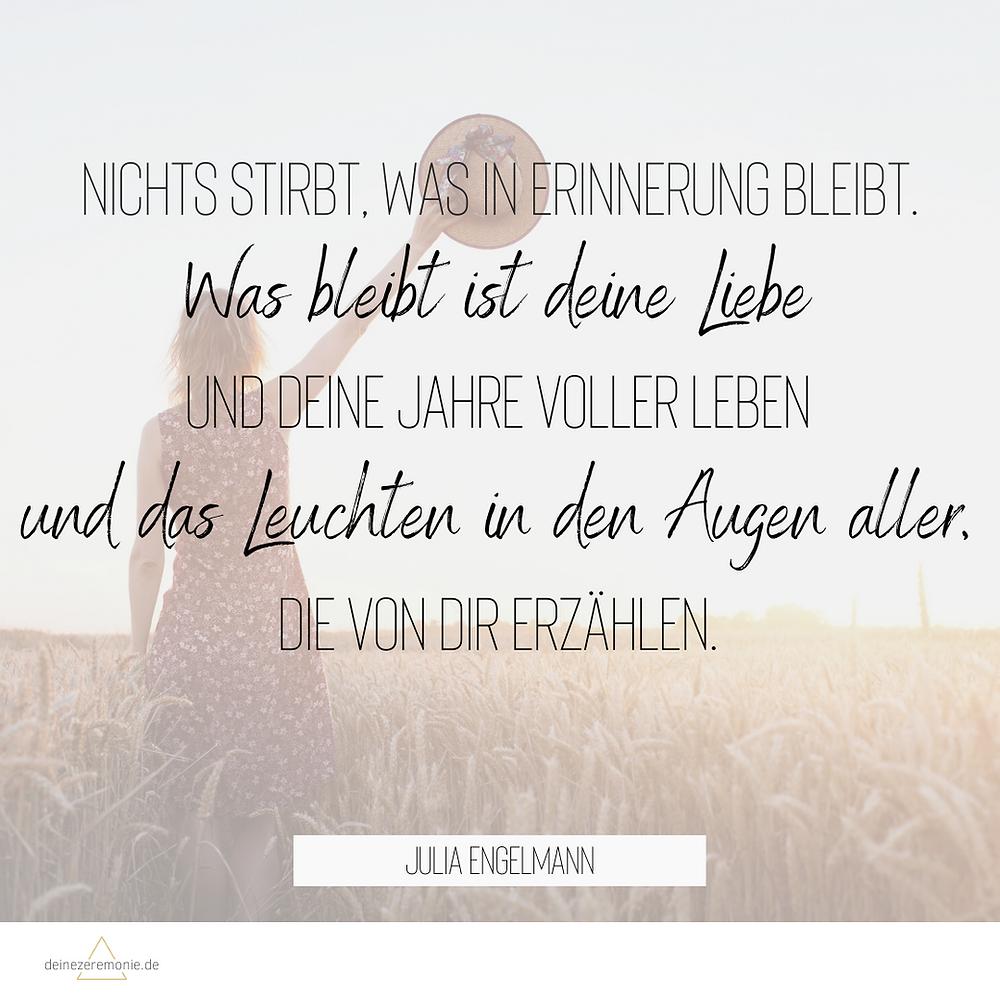 Zitat von Julia Engelmann als Trauerspruch: Nichts stirbt, was in Erinnerung bleibt. Was bleibt ist deine Liebe und deine Jahre voller Leben und das Leuchten in den Augen aller, die von dir erzählen.