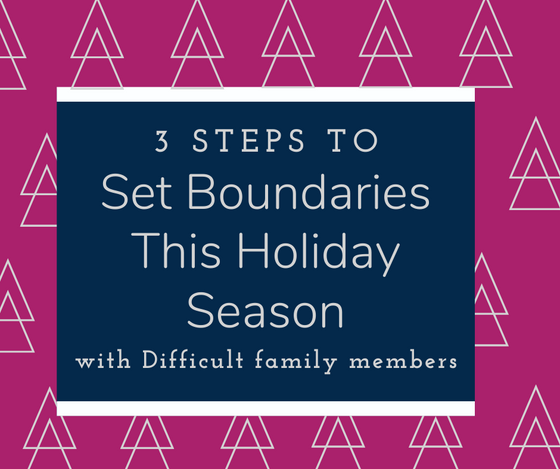3 Steps to Set Boundaries for the Holiday Season with Difficult Family Members