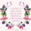 3 Ways to Feel God's Grace and Renewal this Easter Season