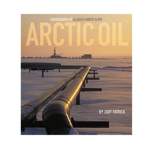 Arctic Oil: Photographs of Alaska's North Slope | Softcover