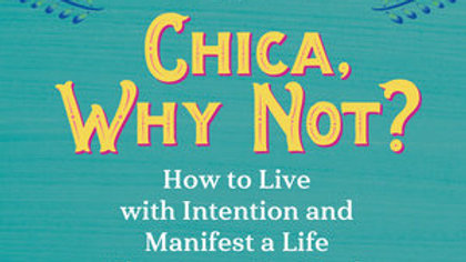 Chica, Why Not?: How to Live with Intention and Manifest a Life That Loves You B