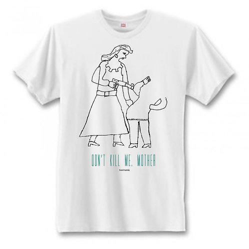 Don't Kill Me, Mother T-Shirt