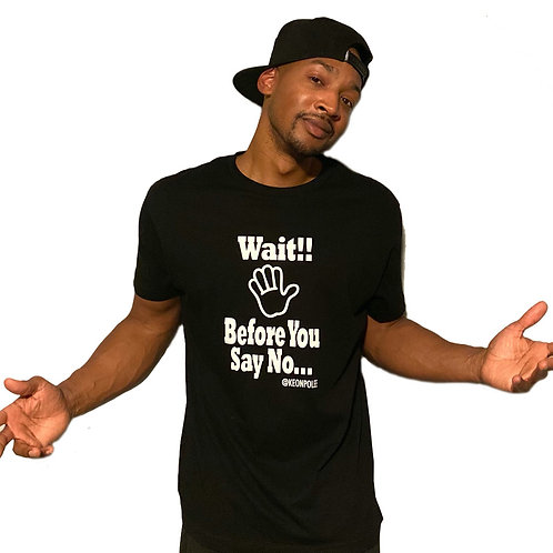 Wait Before You Say No T- shirt