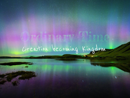 Ordinary Time: Creation becoming Kingdom