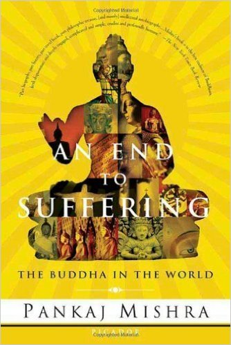 An End to Suffering The Buddha in the World - Pankaj Mishra