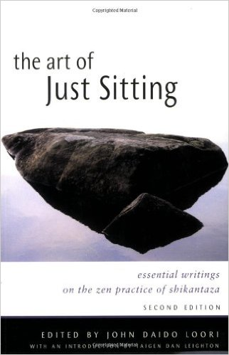 The Art of Just Sitting Essential Writings on the Zen Practice of Shikantaza