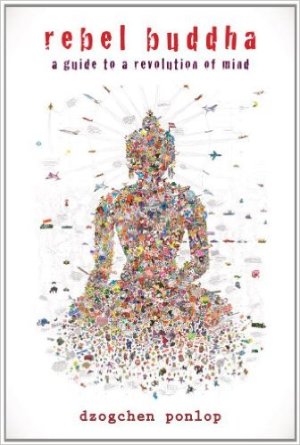 Rebel Buddha A Guide to a Revolution of Mind - Dzogchen Ponlop