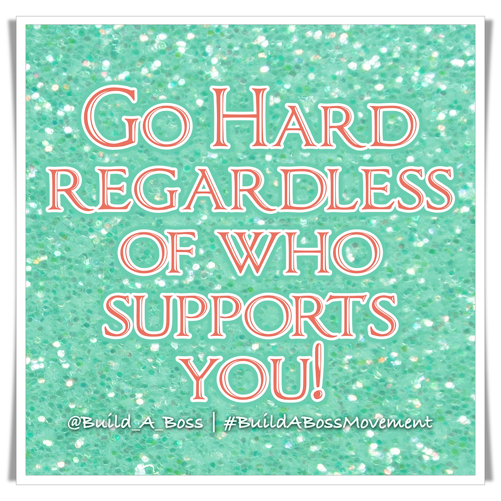 Go Hard Regardless Of Who Supports You!