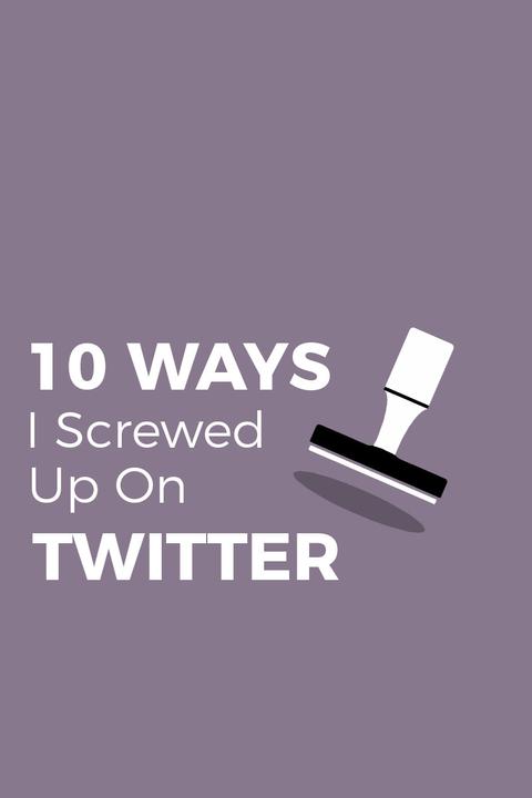 10 WAYS I SCREWED UP ON TWITTER!