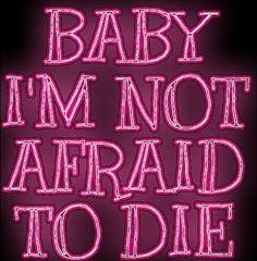 Baby I am not afraid to, die!