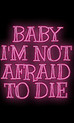 Baby I am not afraid to, die!