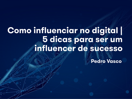 Como influenciar no digital | 5 dicas para ser um influencer de sucesso