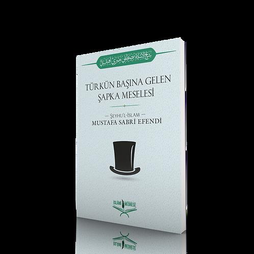 Türkün Başına Gelen Şapka Meselesi - Şeyhülislâm Mustafa Sabri Efendi