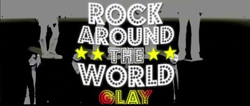 GLAY ROCK AROUND THE WORLD