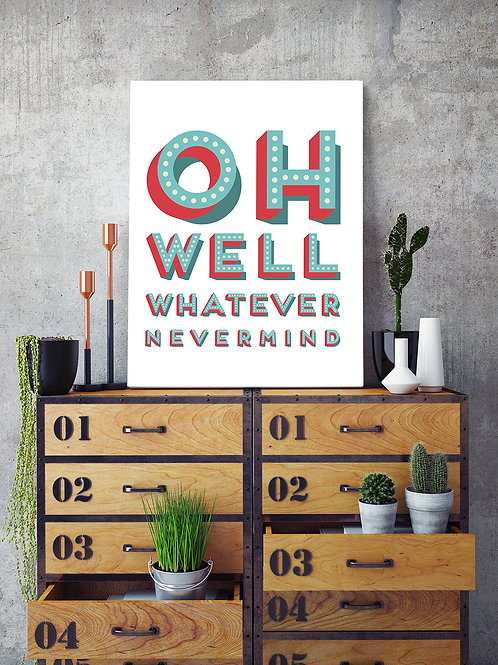 OH WELL, WHATEVER, NEVERMIND… POSTER OR CANVAS PRINT