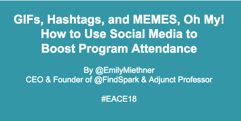 GIFs, Hashtags, and MEMES, Oh My! How to Use Social Media to Boost Program Attendance (#EACE18, #EAC