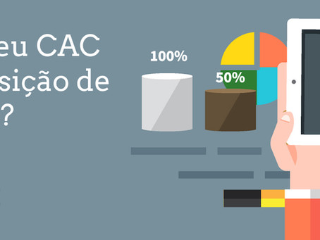 Você sabe o seu CAC – Custo de Aquisição de Cliente?